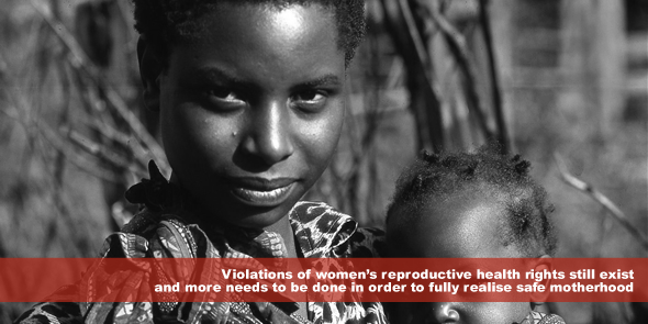 Violations of women's reproductive health rights still exist and more needs to be done in order to fully realise safe motherhood