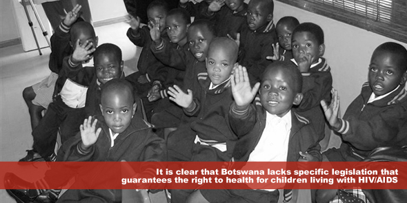 It is clear that Botswana lacks specific legislation that guarantees the right to health for children living with HIV AIDS