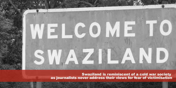 Swaziland is reminiscent of a cold war society as journalists never address their views for fear of victimisation