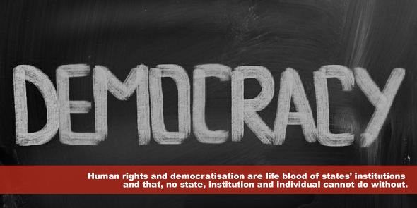 Human rights and democratisation are life blood of states' institutions and that, no state, institution and individual cannot do without.