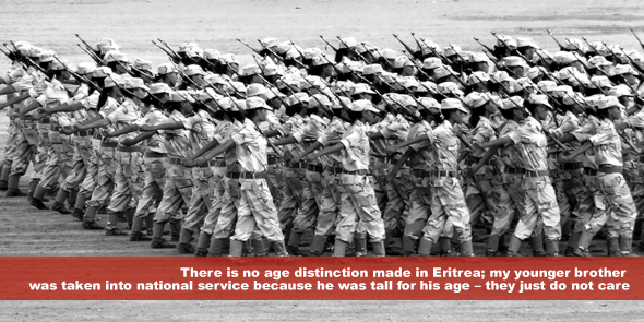There is no age distinction made in Eritrea - my younger brother was taken into national service because he was tall for his age – they just do not care