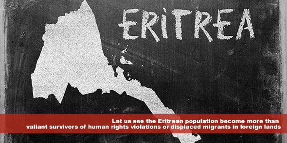 Let us see the Eritrean population become more than valiant survivors of human rights violations or displaced migrants in foreign lands who have lost hope in their country's ability to respect their dignity.