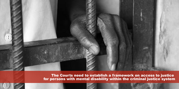 The Courts need to establish a framework on access to justice for persons with mental disability within the criminal justice system