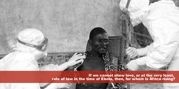 If we cannot show love or at the very least, rule of law in the time of Ebola then for whom is Africa rising