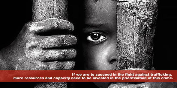 If we are to succeed in the fight against trafficking more resources and capacity need to be invested in the prioritisation of this crime