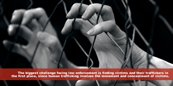 The biggest challenge facing law enforcement in human trafficking cases is finding victims and their traffickers in the first place since human trafficking involves the movement and concealment of victims.