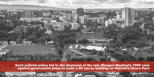 Such judicial policy led to the dismissal of the late Wangari Maathais 1989 case against government plans to build a 60 storey building on Nairobi's Uhuru Park