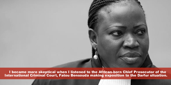 I became more skeptical when I listened to the African-born Chief Prosecutor of the International Criminal CourtFatou Bensouda making exposition to the Darfur situation