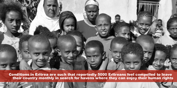 The conditions in Eritrea are such that reportedly 5000 Eritreans feel compelled to leave their country monthly in search for havens where they can enjoy their human rights
