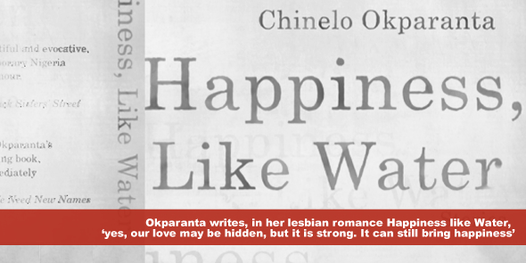Okparanta writes in her lesbian romance Happiness like Water yes our love may be hidden but it is strong It can still bring happiness