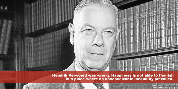 Hendrik Verwoerd was wrong Happiness is not able to flourish in a place where an unconceivable inequality prevailed