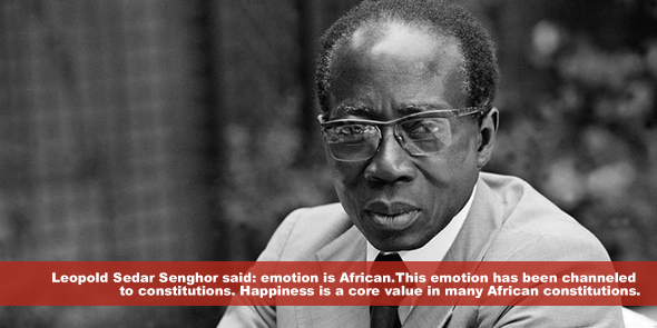 Leopold Sedar Senghor said emotion is African This emotion has been channeled to constitutions Happiness is a core value in many African constitutions