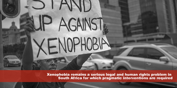 Xenophobia remains a serious legal and human rights problem in South Africa for which pragmatic interventions are required